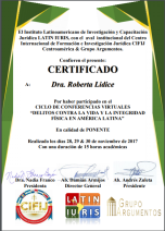 """Honrada e agradecida pelo recebimento deste certificado, em razão de minha participação como Palestrante no Ciclo Internacional de Conferencias Virtuales """"DELITOS CONTRA LA VIDA Y LA INTEGRIDAD FÍSICA EN AMÉRICA LATINA"""", abordando o tema: """"LEY MARÍA DE LA PEÑA"""" - Por Roberta Lídice. O referido evento foi realizado de 28 a 30 de novembro de 2017, cuja organização esteve a cargo do Instituto Latinoamericano de Investigación y Capacitación Jurídica - LATIN-IURIS, CIFIJ Centroamérica e Grupo Argumentos. Nota de agradecimiento: Agradezco cordialmente al Instituto LatinIuris InvestigadoresJuridicos, así como a sus apoyadores: CIFIJ Centroamérica y Grupo Argumentos, por la oportunidad y confianza en mi trabajo. Roberta Lídice."""