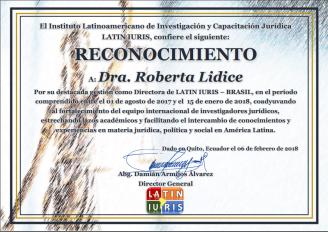 *Certificado de Reconocimiento Laboral – Latin-Iuris Honrada y sumamente agradecida al Instituto LatinIuris InvestigadoresJuridicos y al estimado Dr. Damian Armijos Alvarez, Director-General, en razón del recibimiento de este Certificado de Reconocimiento de mi labor, en calidad de Directora Latin-Iuris Brasil (Gestión: agosto 2017 - enero 2018). Es una gran satisfacción y honra coadyuvar para el fortalecimento del equipo internacional, así como para la promoción del intercambio de conocimientos y experiencias en materia jurídica, política y social en América Latina, representando el Brasil en ese importante Instituto. Adelante! Roberta Lídice.