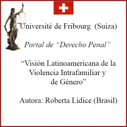"""*Université de Fribourg (Suiza) Portal de """"Derecho Penal"""" VISIÓN LATINOAMERICANA DE LA VIOLENCIA INTRAFAMILIAR Y DE GÉNERO LATIN AMERICAN VIEW OF VIOLENCE INTRAFAMILY AND GENDER AUTORA: ROBERTA LÍDICE. Disponible en el portal de """"Derecho Penal"""", perteneciente a la Université de Fribourg (Suiza), el texto de mi autoría, titulado: """"VISIÓN LATINOAMERICANA DE LA VIOLENCIA INTRAFAMILIAR Y DE GÉNERO"""" ¹ """"LATIN AMERICAN VIEW OF VIOLENCE INTRAFAMILY AND GENDER"""" Véase en la sección """"Artículos"""", disponible en línea: http://perso.unifr.ch/derechopenal/assets/files/articulos/a_20190908_02.pdf Para obtener más información, por favor consulte el siguiente enlace: http://perso.unifr.ch/derechopenal/documentos/articulos#L ¡Buena lectura! Roberta Lídice. [1] LÍDICE, Roberta. """"Visión Latinoamericana de la Violencia Intrafamiliar y de Género"""". Portal de """"Derecho Penal"""", sección: artículos. Université de Fribourg, Suiza, septiembre 2019, p. 1-24. Disponible en: ."""