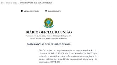 DIÁRIO OFICIAL DA UNIÃO Publicado em:12/03/2020|Edição:49|Seção: 1|Página:185 Órgão:Ministério da Saúde/Gabinete do Ministro PORTARIA Nº 356, DE 11 DE MARÇO DE 2020 Dispõe sobre a regulamentação e operacionalização do disposto na Lei nº 13.979, de 6 de fevereiro de 2020, que estabelece as medidas para enfrentamento da emergência de saúde pública de importância internacional decorrente do coronavírus (COVID-19). *Disponível em: .