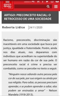 """*Empório do Direito (ISSN 2446-7405) ARTIGO: """"PRECONCEITO RACIAL: O RETROCESSO DE UMA SOCIEDADE"""" Por ROBERTA LÍDICE Racismo, preconceito, discriminação são inaceitáveis em uma sociedade que busca por justiça, igualdade e fraternidade. Porém, ainda nos dias atuais, nos deparamos com indivíduos que acreditam na superioridade do ser humano em razão da cor de sua pele. O preconceito racial é crime e precisa ser combatido, como se percebe no texto a seguir. """"Ninguém nasce odiando outra pessoa pela cor de sua pele, por sua origem ou ainda por sua religião. Para odiar, as pessoas precisam aprender, e se podem aprender a odiar, elas podem ser ensinadas a amar""""- Nelson Mandela(1918-2013). *Disponível em: https://emporiododireito.com.br/leitura/artigo-preconceito-racial-o-retrocesso-de-uma-sociedade Boa Leitura!"""