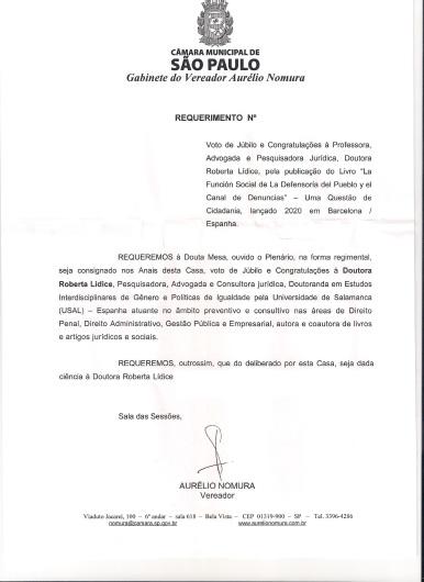 """*Com iniciativa do nobre Vereador Dr. Aurélio Nomura, Doutora Roberta Lídice recebe voto de Júbilo e Congratulações, pela publicação do Livro """"La Función Social de La Defensoría del Pueblo y el Canal de Denuncias"""" – Una Cuestión de Ciudadanía (Barcelona: J.M. Bosch Editor, 2020). Voto de Júbilo e Congratulações - Câmara Municipal de São Paulo - Vereador Aurélio Nomura. Sinto-me muito honrada e agradecida pelo recebimento do voto de Júbilo e Congratulações concedidos pela Câmara Municipal de São Paulo, em razão da publicação do Livro """"La Función Social de La Defensoría del Pueblo y el Canal de Denuncias"""" – Una Cuestión de Ciudadanía (Barcelona: J.M. Bosch Editor, 2020), de minha autoria. Vale ressaltar, que esta homenagem foi proposta pelo nobre Vereador Dr. Aurélio Nomura, uma referência no que tange a atuação parlamentar responsável, transparente e honesta. """"La acción es el camino para que pueda lograr sus metas. Así que, el reconocimiento de su esfuerzo y de la labor que se ha desarrollado, no tiene precio, pero sí valor…"""" (Roberta LÍDICE)"""